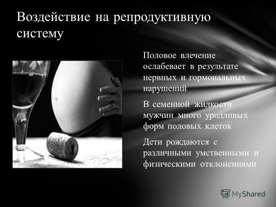 Воздействие на репродуктивную систему Половое влечение ослабевает в результате нервных и гормональных нарушений В семенной жидкости мужчин много уродливых форм половых клеток Дети рождаются с различными умственными и физическими отклонениями