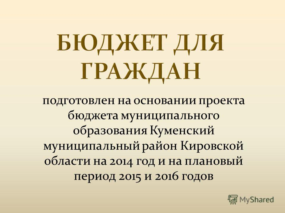 подготовлен на основании проекта бюджета муниципального образования Куменский муниципальный район Кировской области на 2014 год и на плановый период 2015 и 2016 годов