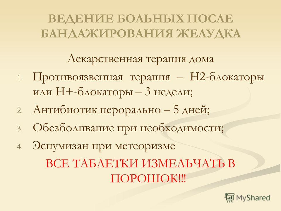 ВЕДЕНИЕ БОЛЬНЫХ ПОСЛЕ БАНДАЖИРОВАНИЯ ЖЕЛУДКА Лекарственная терапия дома 1. 1. Противоязвенная терапия – Н2-блокаторы или Н+-блокаторы – 3 недели; 2. 2. Антибиотик перорально – 5 дней; 3. 3. Обезболивание при необходимости; 4. 4. Эспумизан при метеори