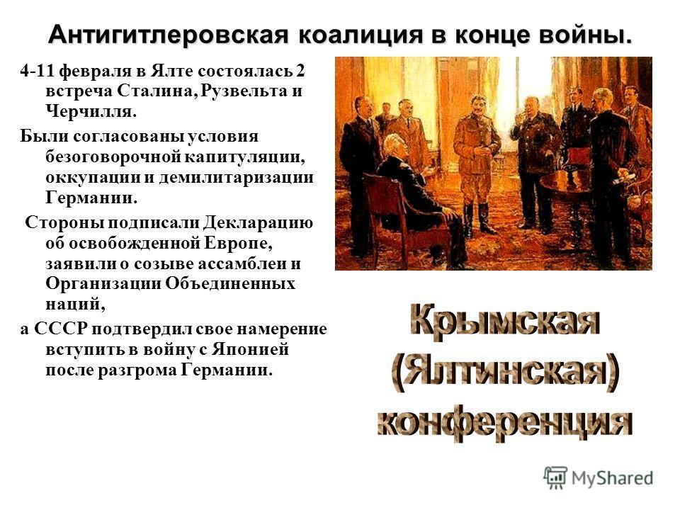 Антигитлеровская коалиция в конце войны. 4-11 февраля в Ялте состоялась 2 встреча Сталина, Рузвельта и Черчилля. Были согласованы условия безоговорочной капитуляции, оккупации и демилитаризации Германии. Стороны подписали Декларацию об освобожденной