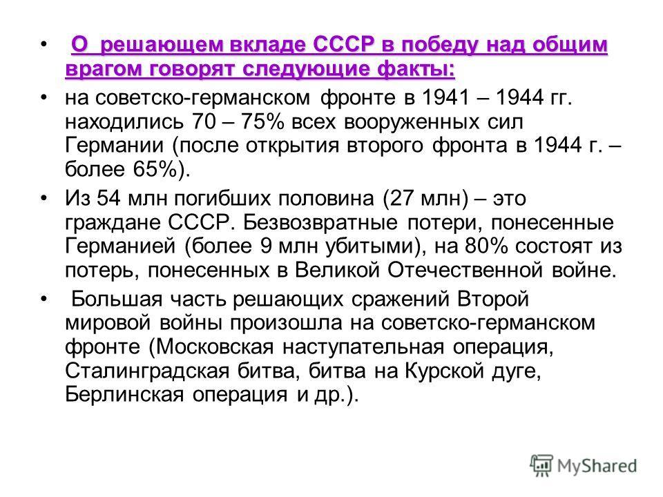 О решающем вкладе СССР в победу над общим врагом говорят следующие факты: на советско-германском фронте в 1941 – 1944 гг. находились 70 – 75% всех вооруженных сил Германии (после открытия второго фронта в 1944 г. – более 65%). Из 54 млн погибших поло