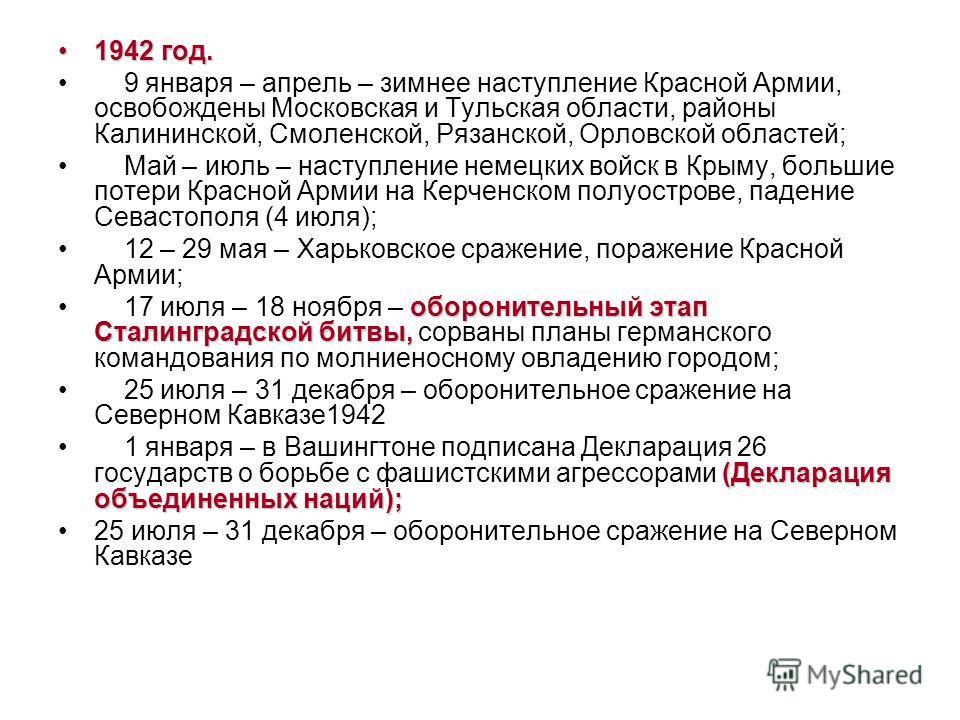 1942 год.1942 год. 9 января – апрель – зимнее наступление Красной Армии, освобождены Московская и Тульская области, районы Калининской, Смоленской, Рязанской, Орловской областей; Май – июль – наступление немецких войск в Крыму, большие потери Красной