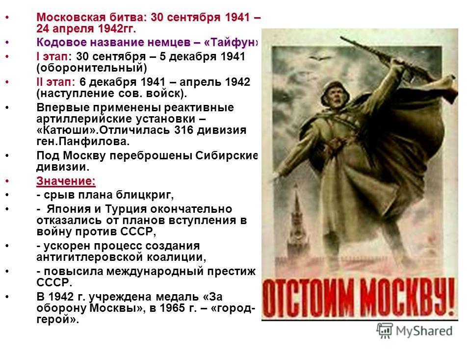 Московская битва: 30 сентября 1941 – 24 апреля 1942гг.Московская битва: 30 сентября 1941 – 24 апреля 1942гг. Кодовое название немцев – «Тайфун»Кодовое название немцев – «Тайфун» I этап: 30 сентября – 5 декабря 1941 (оборонительный) II этап: 6 декабря