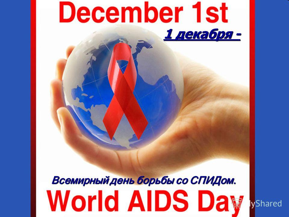 1 1 декабря - Всемирный день борьбы со СПИДом.