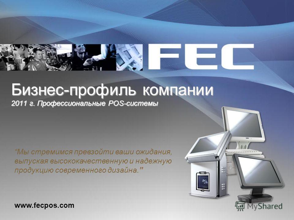 Бизнес-профиль компании 2011 г. Профессиональные POS-системы www.fecpos.com Мы стремимся превзойти ваши ожидания, выпуская высококачественную и надежную продукцию современного дизайна.