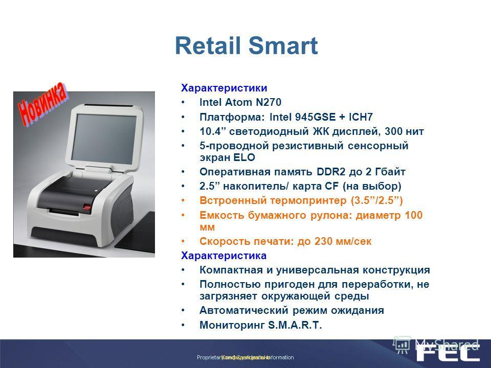 Конфиденциально Retail Smart Характеристики Intel Atom N270 Платформа: Intel 945GSE + ICH7 10.4 светодиодный ЖК дисплей, 300 нит 5-проводной резистивный сенсорный экран ELO Оперативная память DDR2 до 2 Гбайт 2.5 накопитель/ карта CF (на выбор) Встрое