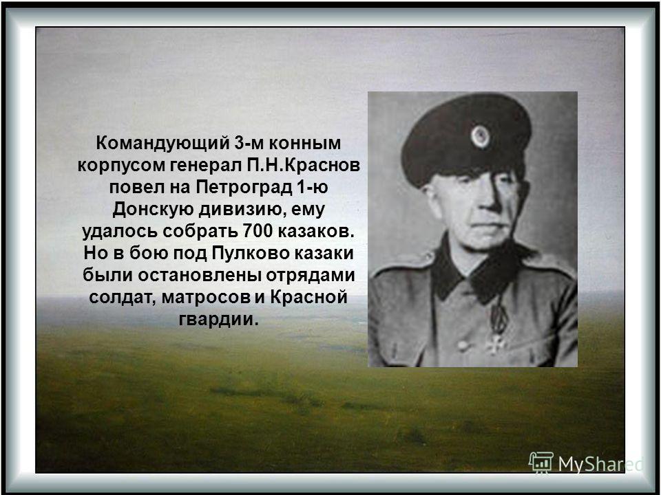 Командующий 3-м конным корпусом генерал П.Н.Краснов повел на Петроград 1-ю Донскую дивизию, ему удалось собрать 700 казаков. Но в бою под Пулково казаки были остановлены отрядами солдат, матросов и Красной гвардии.