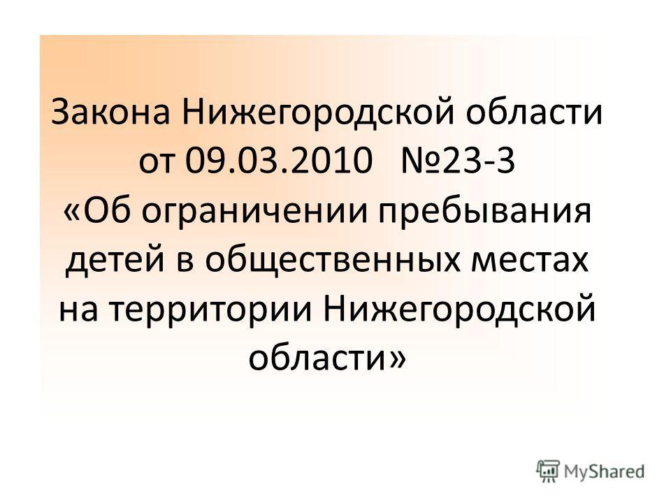Закона Нижегородской области от 09.03.2010 23-3 «Об ограничении пребывания детей в общественных местах на территории Нижегородской области»