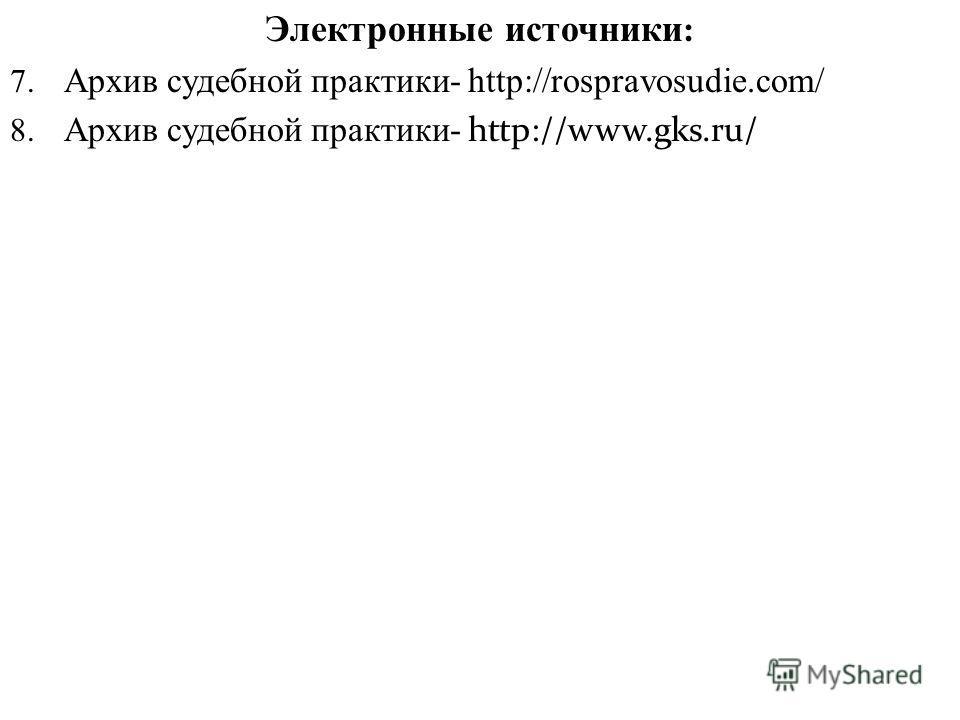 Электронные источники : 7. Архив судебной практики- http://rospravosudie.com/ 8. Архив судебной практики- http://www.gks.ru/