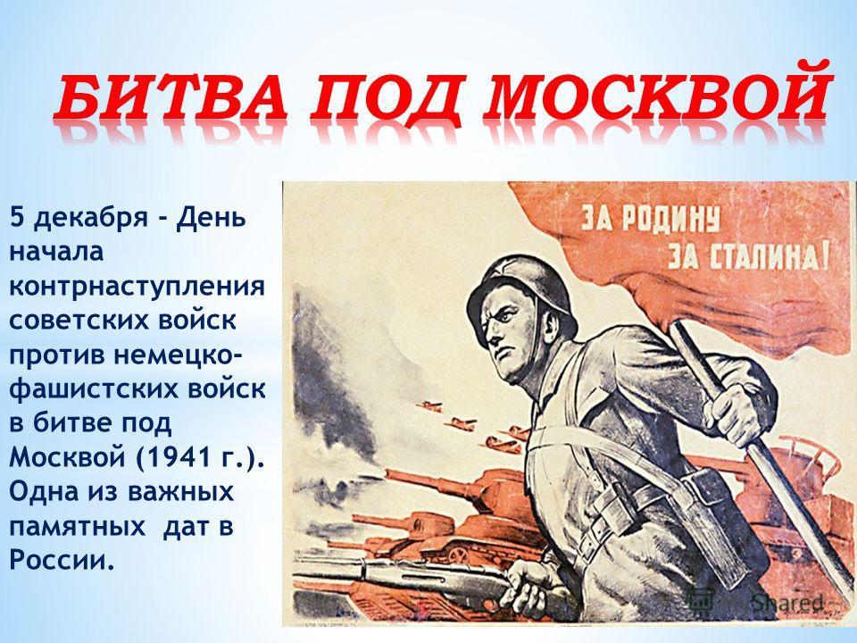 5 декабря - День начала контрнаступления советских войск против немецко- фашистских войск в битве под Москвой (1941 г.). Одна из важных памятных дат в России.