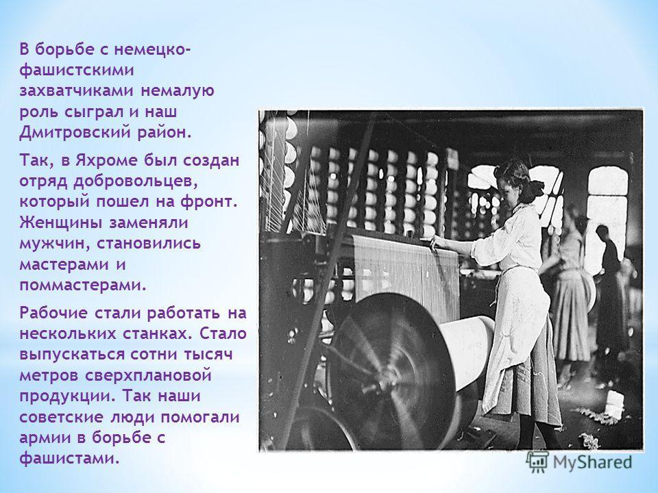 В борьбе с немецко- фашистскими захватчиками немалую роль сыграл и наш Дмитровский район. Так, в Яхроме был создан отряд добровольцев, который пошел на фронт. Женщины заменяли мужчин, становились мастерами и поммастерами. Рабочие стали работать на не