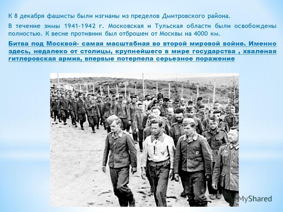 К 8 декабря фашисты были изгнаны из пределов Дмитровского района. В течение зимы 1941-1942 г. Московская и Тульская области были освобождены полностью. К весне противник был отброшен от Москвы на 4000 км. Битва под Москвой- самая масштабная во второй