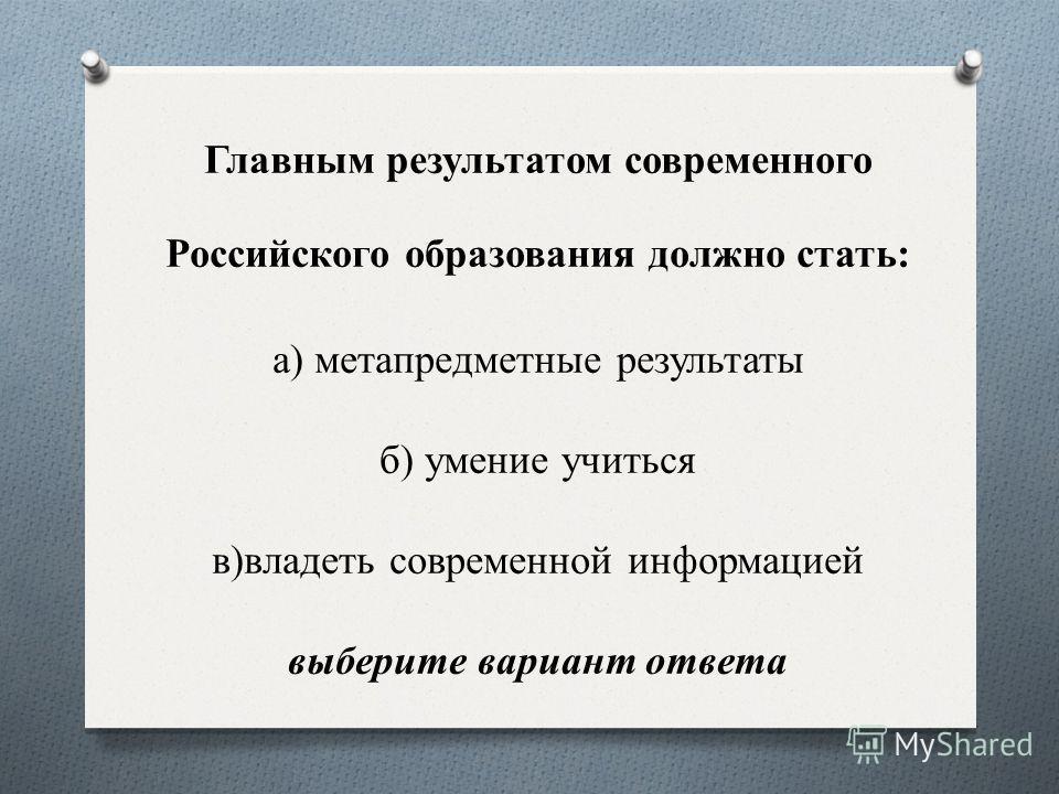 Главным результатом современного Российского образования должно стать: а) метапредметные результаты б) умение учиться в)владеть современной информацией выберите вариант ответа