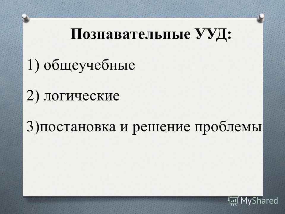 Познавательные УУД: 1) общеучебные 2) логические 3)постановка и решение проблемы