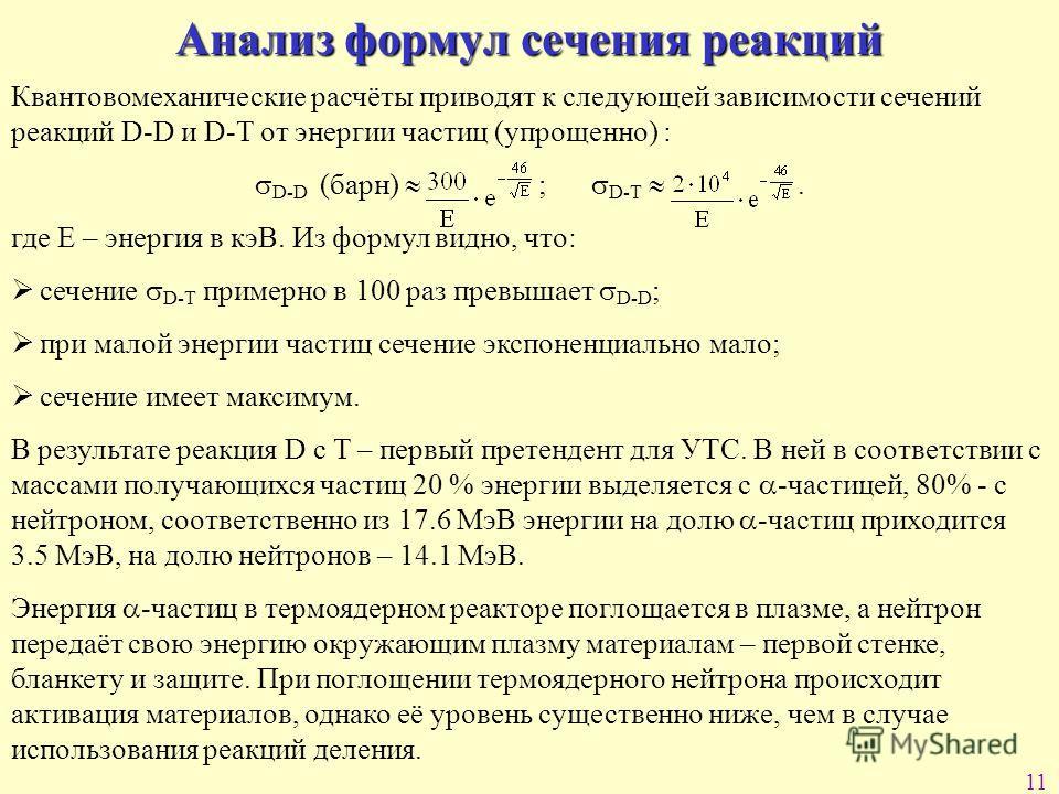 11 Анализ формул сечения реакций Квантовомеханические расчёты приводят к следующей зависимости сечений реакций D-D и D-T от энергии частиц (упрощенно) : D-D (барн) ; D-T. где Е – энергия в кэВ. Из формул видно, что: сечение D-T примерно в 100 раз пре