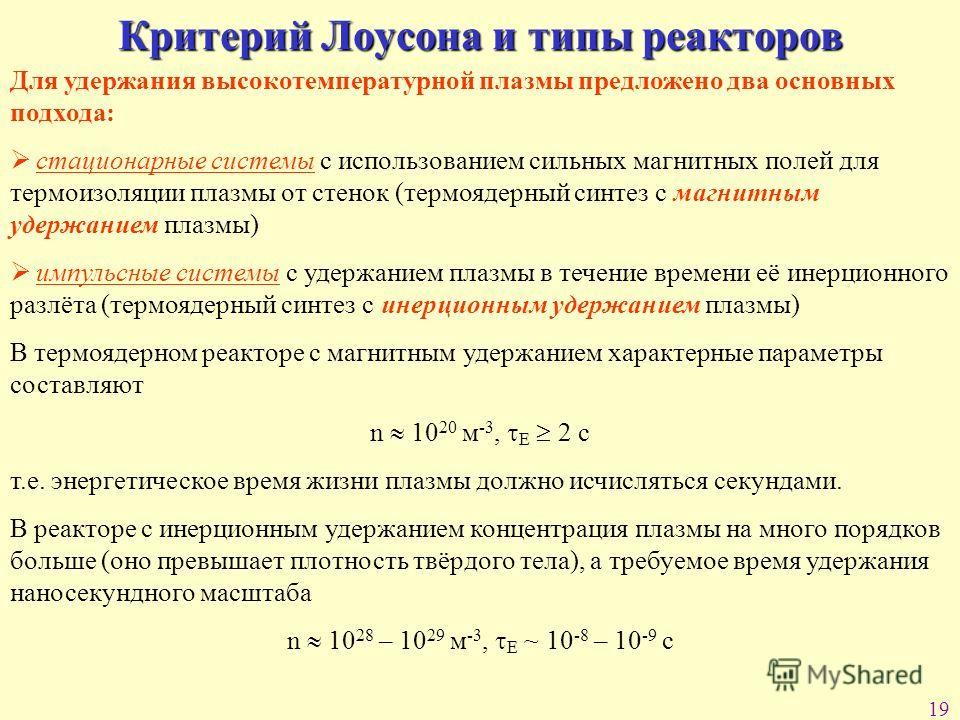 19 Критерий Лоусона и типы реакторов Для удержания высокотемпературной плазмы предложено два основных подхода: стационарные системы с использованием сильных магнитных полей для термоизоляции плазмы от стенок (термоядерный синтез с магнитным удержание
