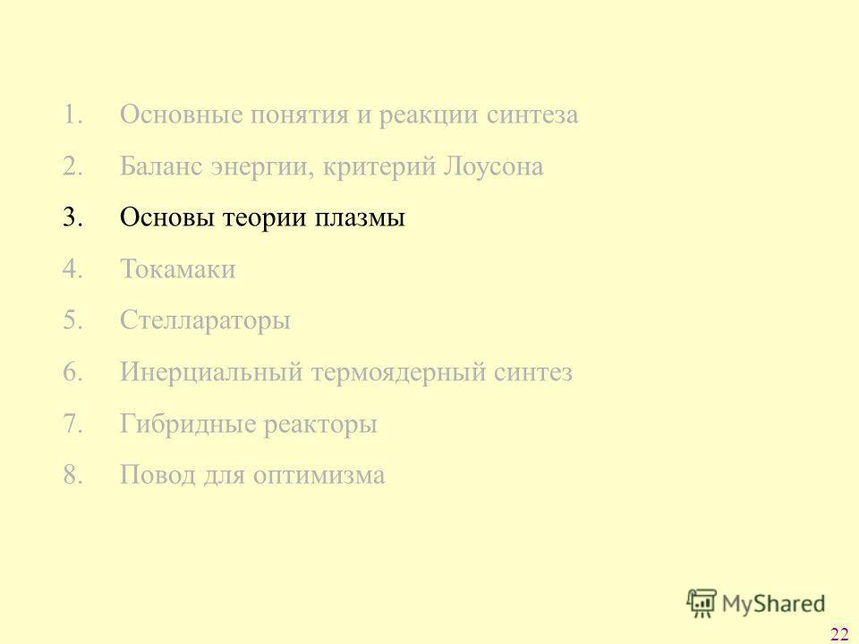 22 1. Основные понятия и реакции синтеза 2. Баланс энергии, критерий Лоусона 3. Основы теории плазмы 4. Токамаки 5. Стеллараторы 6. Инерциальный термоядерный синтез 7. Гибридные реакторы 8. Повод для оптимизма