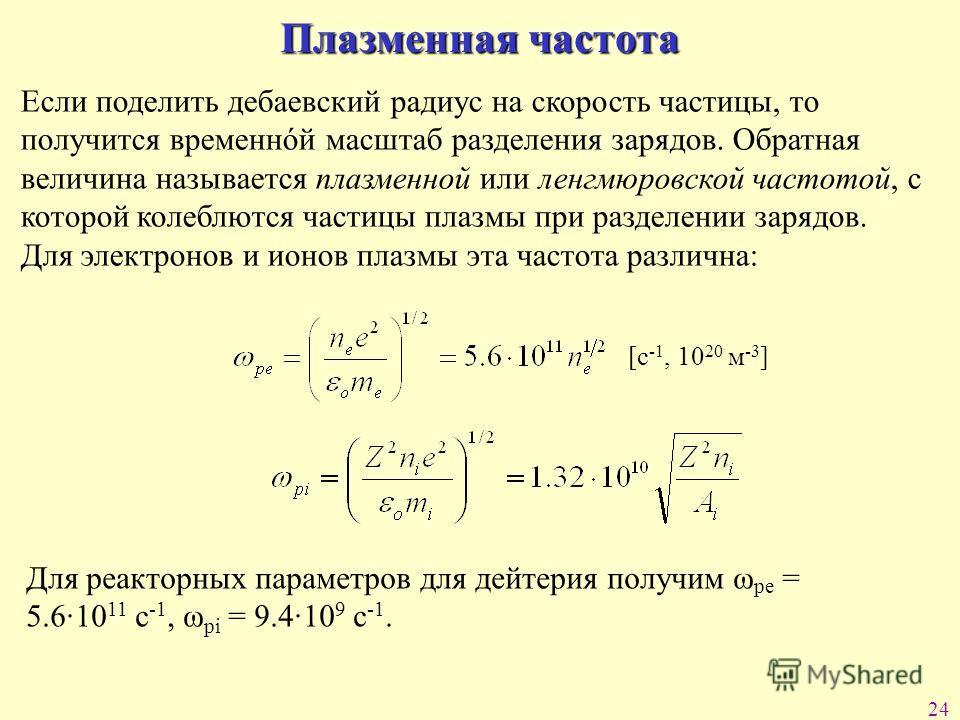 24 Плазменная частота Если поделить дебаевский радиус на скорость частицы, то получится временнόй масштаб разделения зарядов. Обратная величина называется плазменной или ленгмюровской частотой, с которой колеблются частицы плазмы при разделении заряд