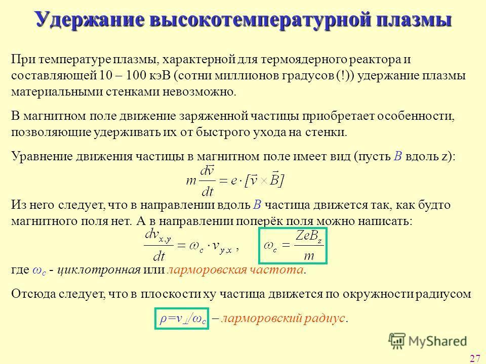 27 Удержание высокотемпературной плазмы При температуре плазмы, характерной для термоядерного реактора и составляющей 10 – 100 кэВ (сотни миллионов градусов (!)) удержание плазмы материальными стенками невозможно. В магнитном поле движение заряженной