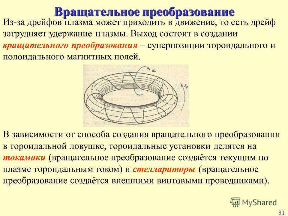 31 Вращательное преобразование Из-за дрейфов плазма может приходить в движение, то есть дрейф затрудняет удержание плазмы. Выход состоит в создании вращательного преобразования – суперпозиции тороидального и полоидального магнитных полей. В зависимос