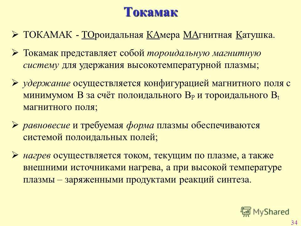34 Токамак ТОКАМАК - ТОроидальная КАмера МАгнитная Катушка. Токамак представляет собой тороидальную магнитную систему для удержания высокотемпературной плазмы; удержание осуществляется конфигурацией магнитного поля с минимумом В за счёт полоидального