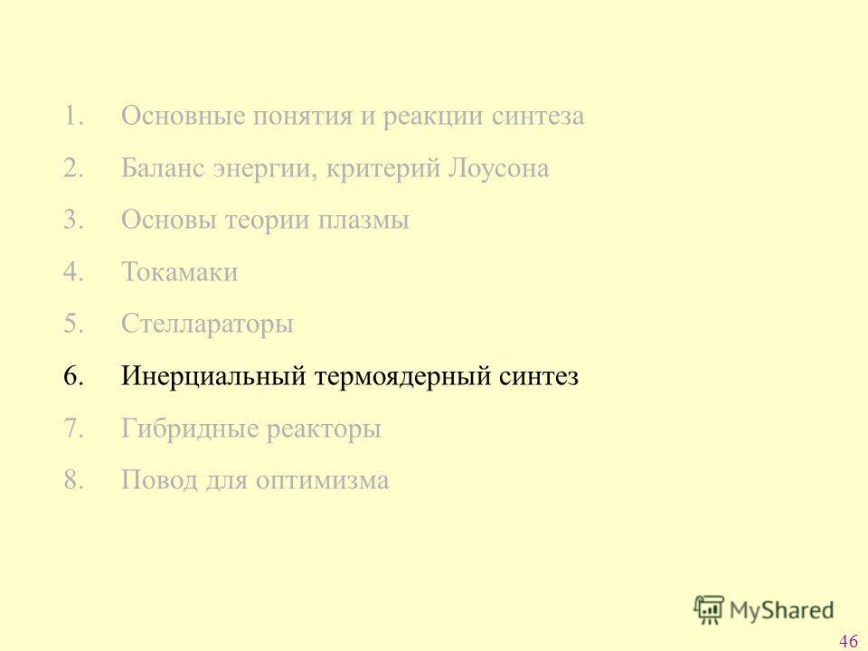 46 1. Основные понятия и реакции синтеза 2. Баланс энергии, критерий Лоусона 3. Основы теории плазмы 4. Токамаки 5. Стеллараторы 6. Инерциальный термоядерный синтез 7. Гибридные реакторы 8. Повод для оптимизма