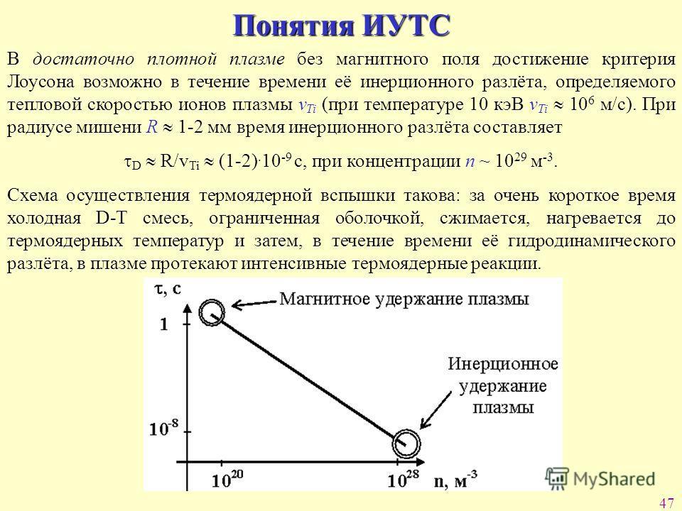 47 Понятия ИУТС В достаточно плотной плазме без магнитного поля достижение критерия Лоусона возможно в течение времени её инерционного разлёта, определяемого тепловой скоростью ионов плазмы v Ti (при температуре 10 кэВ v Ti 10 6 м/с). При радиусе миш