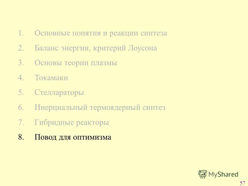 57 1. Основные понятия и реакции синтеза 2. Баланс энергии, критерий Лоусона 3. Основы теории плазмы 4. Токамаки 5. Стеллараторы 6. Инерциальный термоядерный синтез 7. Гибридные реакторы 8. Повод для оптимизма