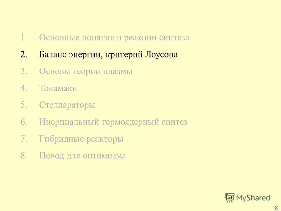 8 1. Основные понятия и реакции синтеза 2. Баланс энергии, критерий Лоусона 3. Основы теории плазмы 4. Токамаки 5. Стеллараторы 6. Инерциальный термоядерный синтез 7. Гибридные реакторы 8. Повод для оптимизма