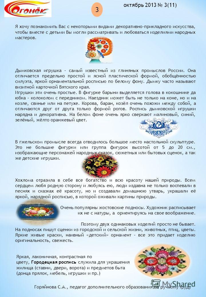 3 октябрь 2013 3(11) Я хочу познакомить Вас с некоторыми видами декоративно-прикладного искусства, чтобы вместе с детьми Вы могли рассматривать и любоваться изделиями народных мастеров. Дымковская игрушка – самый известный из глиняных промыслов Росси
