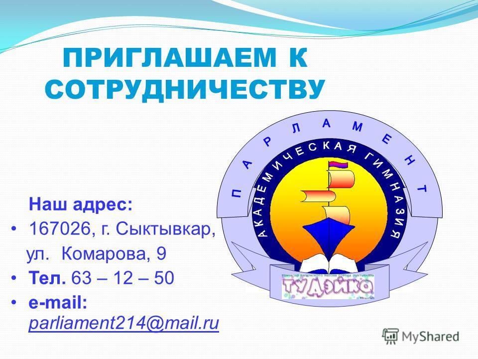 ПРИГЛАШАЕМ К СОТРУДНИЧЕСТВУ Наш адрес: 167026, г. Сыктывкар, ул. Комарова, 9 Тел. 63 – 12 – 50 e-mail: parliament214@mail.ru