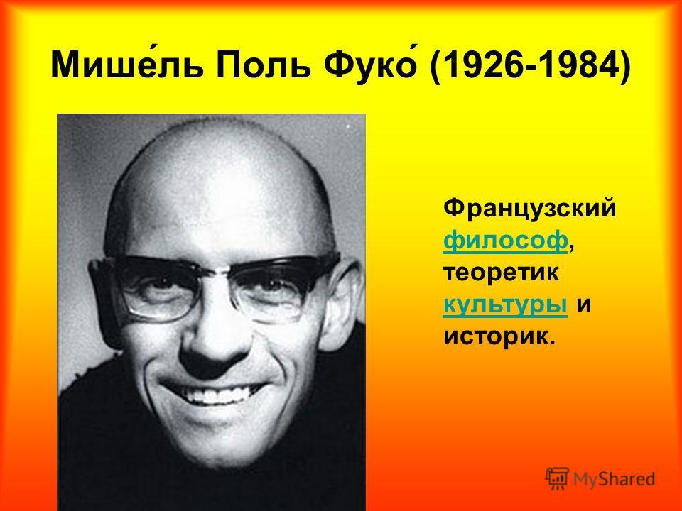 Мише́ль Поль Фуко́ (1926-1984) Французский философ, теоретик культуры и историк.