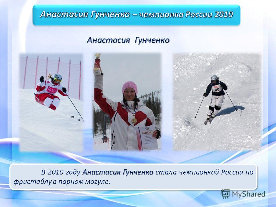 Анастасия Гунченко В 2010 году Анастасия Гунченко стала чемпионкой России по фристайлу в парном могуле. Анастасия Гунченко