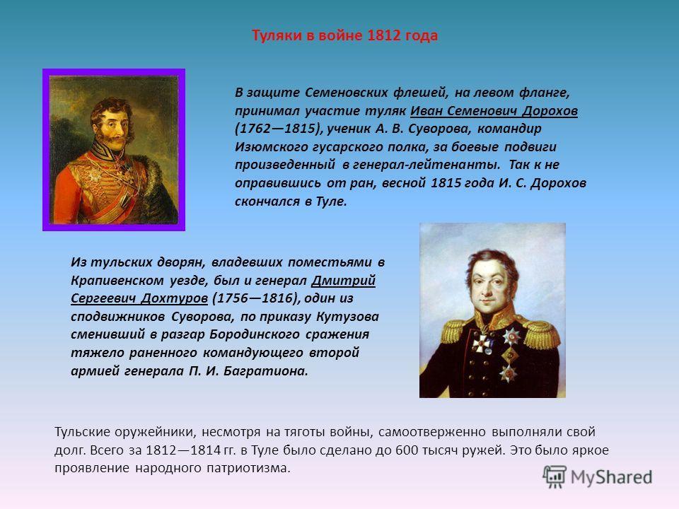 В защите Семеновских флешей, на левом фланге, принимал участие туляк Иван Семенович Дорохов (17621815), ученик А. В. Суворова, командир Изюмского гусарского полка, за боевые подвиги произведенный в генерал-лейтенанты. Так к не оправившись от ран, ве