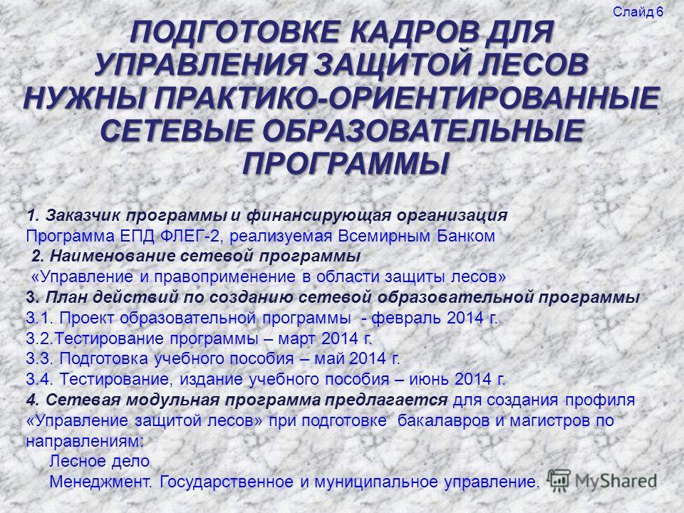 ПОДГОТОВКЕ КАДРОВ ДЛЯ УПРАВЛЕНИЯ ЗАЩИТОЙ ЛЕСОВ НУЖНЫ ПРАКТИКО-ОРИЕНТИРОВАННЫЕ СЕТЕВЫЕ ОБРАЗОВАТЕЛЬНЫЕ ПРОГРАММЫ 1. Заказчик программы и финансирующая организация Программа ЕПД ФЛЕГ-2, реализуемая Всемирным Банком 2. Наименование сетевой программы «Уп