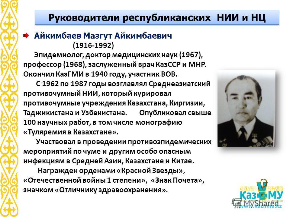www.kaznmu.kz Айкимбаев Мазгут Айкимбаевич (1916-1992) Эпидемиолог, доктор медицинских наук (1967), профессор (1968), заслуженный врач КазССР и МНР. Окончил КазГМИ в 1940 году, участник ВОВ. С 1962 по 1987 годы возглавлял Среднеазиатский противочумны