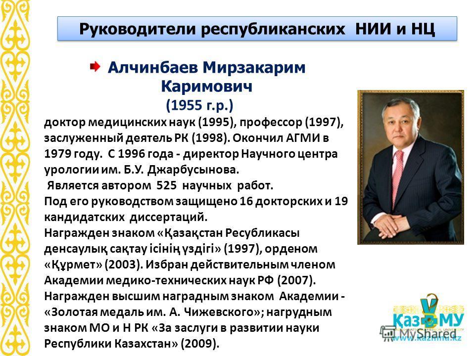 www.kaznmu.kz Алчинбаев Мирзакарим Каримович (1955 г.р.) доктор медицинских наук (1995), профессор (1997), заслуженный деятель РК (1998). Окончил АГМИ в 1979 году. С 1996 года - директор Научного центра урологии им. Б.У. Джарбусынова. Является авторо