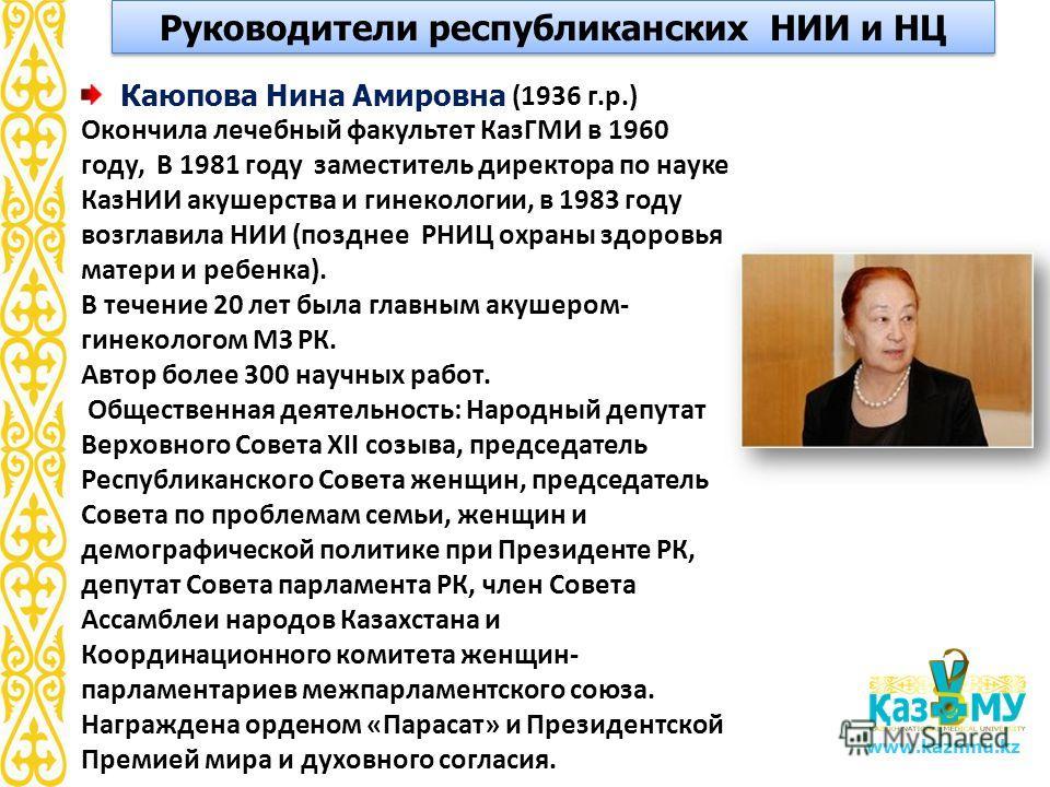 www.kaznmu.kz Каюпова Нина Амировна (1936 г.р.) Окончила лечебный факультет КазГМИ в 1960 году, В 1981 году заместитель директора по науке КазНИИ акушерства и гинекологии, в 1983 году возглавила НИИ (позднее РНИЦ охраны здоровья матери и ребенка). В