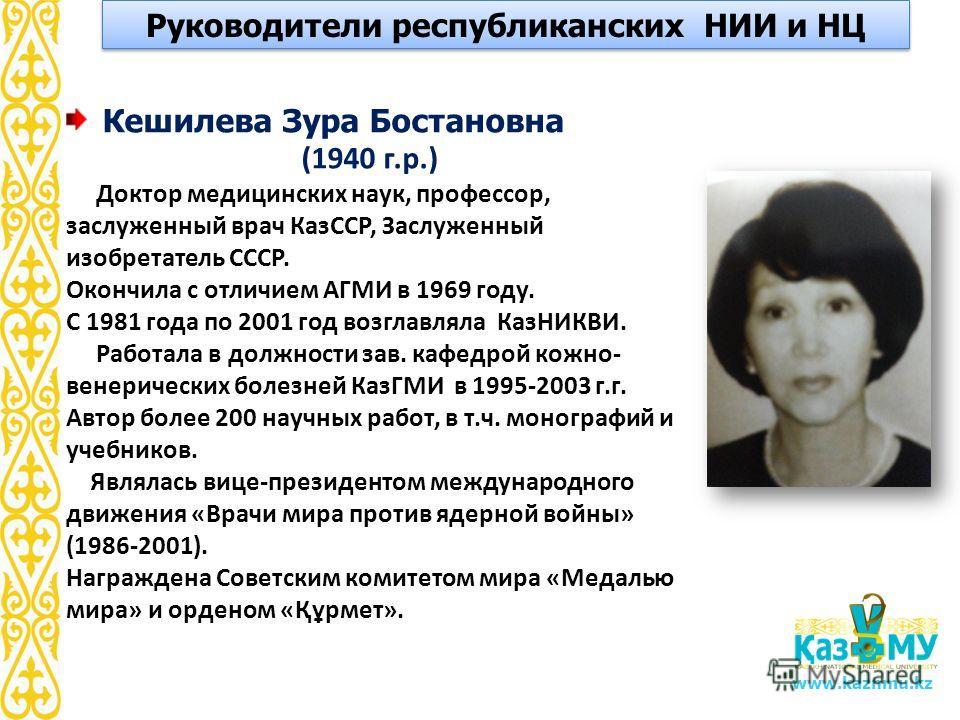 www.kaznmu.kz Кешилева Зура Бостановна (1940 г.р.) Доктор медицинских наук, профессор, заслуженный врач КазССР, Заслуженный изобретатель СССР. Окончила с отличием АГМИ в 1969 году. С 1981 года по 2001 год возглавляла КазНИКВИ. Работала в должности за