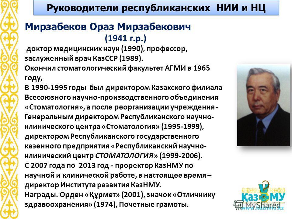 www.kaznmu.kz Мирзабеков Ораз Мирзабекович (1941 г.р.) доктор медицинских наук (1990), профессор, заслуженный врач КазССР (1989). Окончил стоматологический факультет АГМИ в 1965 году, В 1990-1995 годы был директором Казахского филиала Всесоюзного нау