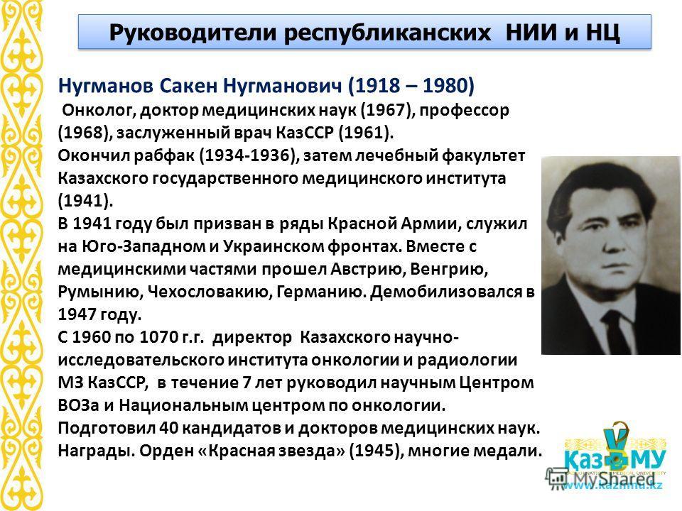 www.kaznmu.kz Нугманов Сакен Нугманович (1918 – 1980) Онколог, доктор медицинских наук (1967), профессор (1968), заслуженный врач КазССР (1961). Окончил рабфак (1934-1936), затем лечебный факультет Казахского государственного медицинского института (