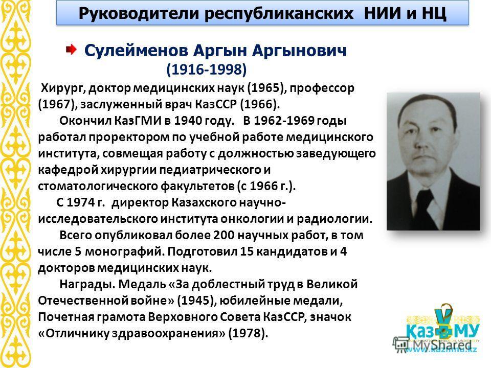 www.kaznmu.kz Сулейменов Аргын Аргынович (1916-1998) Хирург, доктор медицинских наук (1965), профессор (1967), заслуженный врач КазССР (1966). Окончил КазГМИ в 1940 году. В 1962-1969 годы работал проректором по учебной работе медицинского института,