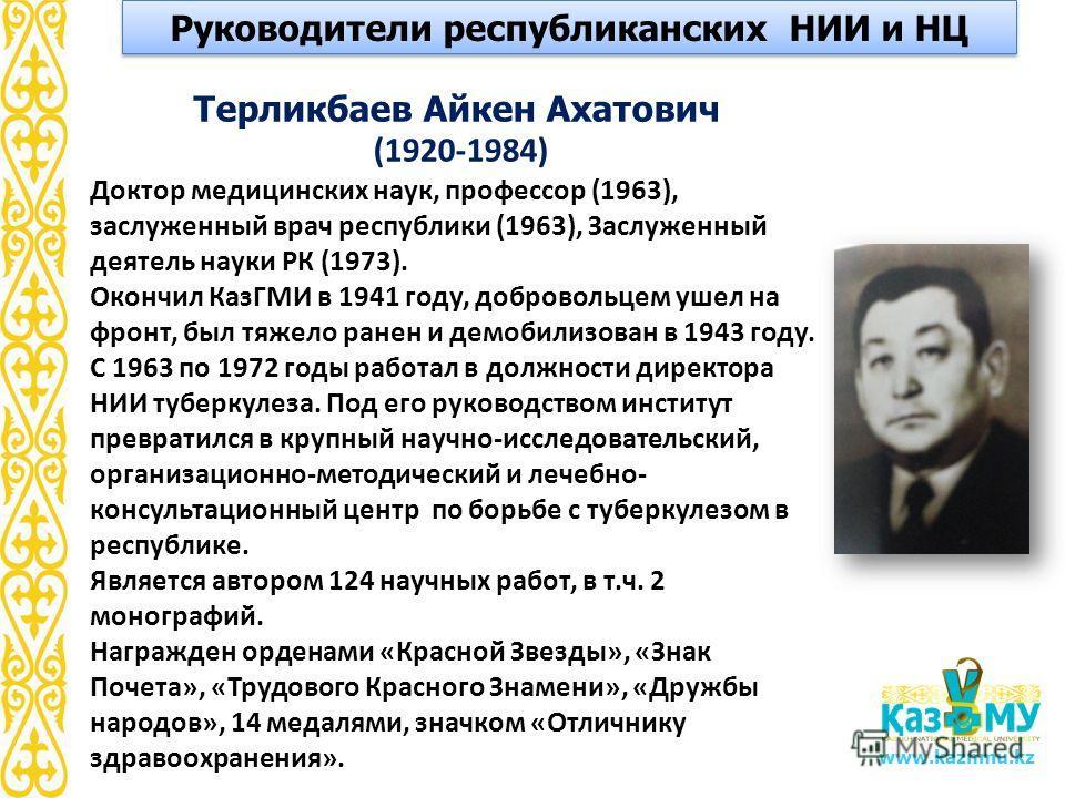 www.kaznmu.kz Терликбаев Айкен Ахатович (1920-1984) Доктор медицинских наук, профессор (1963), заслуженный врач республики (1963), Заслуженный деятель науки РК (1973). Окончил КазГМИ в 1941 году, добровольцем ушел на фронт, был тяжело ранен и демобил