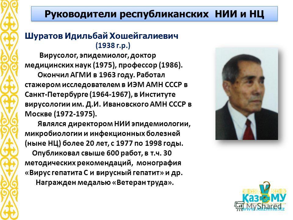www.kaznmu.kz Шуратов Идильбай Хошейгалиевич (1938 г.р.) Вирусолог, эпидемиолог, доктор медицинских наук (1975), профессор (1986). Окончил АГМИ в 1963 году. Работал стажером исследователем в ИЭМ АМН СССР в Санкт-Петербурге (1964-1967), в Институте ви