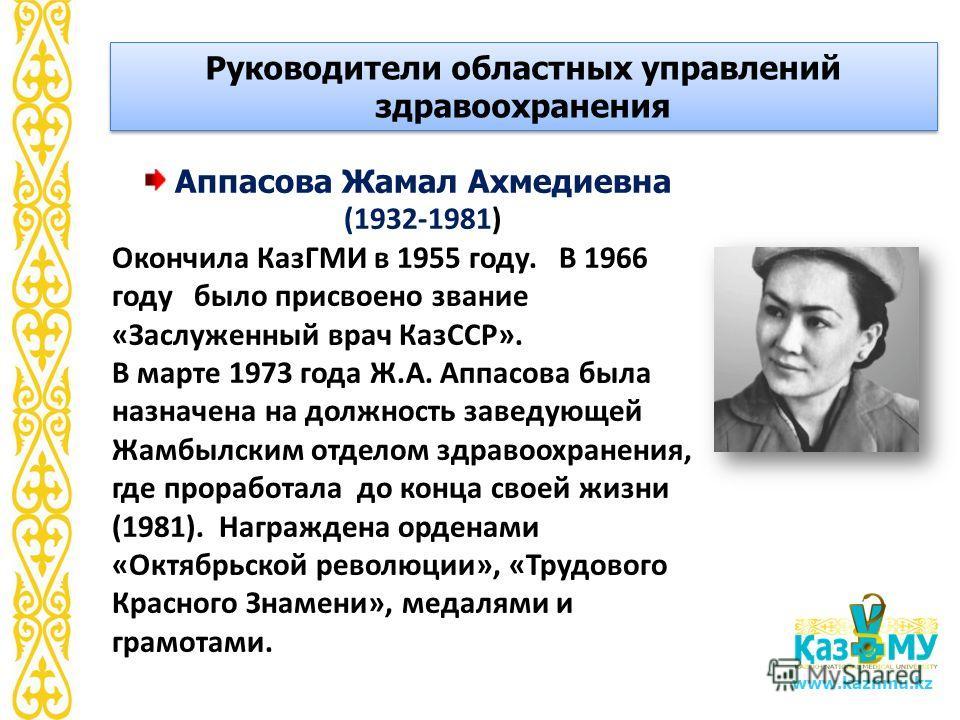 www.kaznmu.kz Аппасова Жамал Ахмедиевна (1932-1981) Окончила КазГМИ в 1955 году. В 1966 году было присвоено звание «Заслуженный врач КазССР». В марте 1973 года Ж.А. Аппасова была назначена на должность заведующей Жамбылским отделом здравоохранения, г