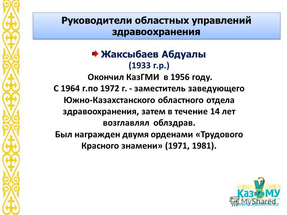 www.kaznmu.kz Жаксыбаев Абдуалы (1933 г.р.) Окончил КазГМИ в 1956 году. С 1964 г.по 1972 г. - заместитель заведующего Южно-Казахстанского областного отдела здравоохранения, затем в течение 14 лет возглавлял облздрав. Был награжден двумя орденами «Тру