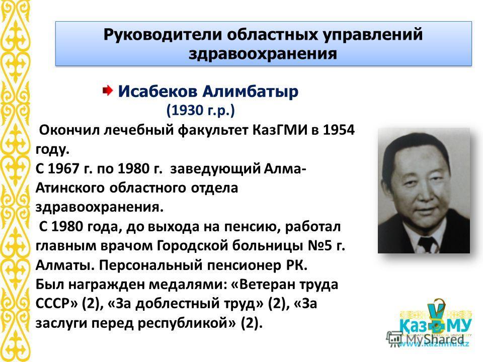 www.kaznmu.kz Исабеков Алимбатыр (1930 г.р.) Окончил лечебный факультет КазГМИ в 1954 году. С 1967 г. по 1980 г. заведующий Алма- Атинского областного отдела здравоохранения. С 1980 года, до выхода на пенсию, работал главным врачом Городской больницы