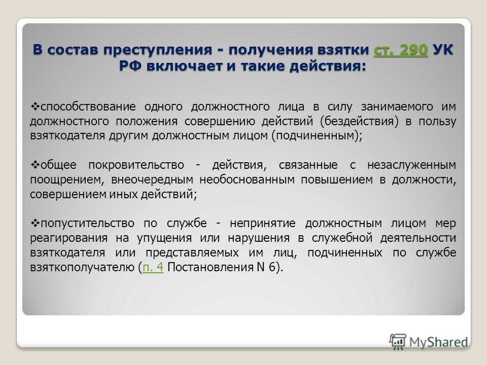 В состав преступления - получения взятки ст. 290 УК РФ включает и такие действия: ст. 290 способствование одного должностного лица в силу занимаемого им должностного положения совершению действий (бездействия) в пользу взяткодателя другим должностным