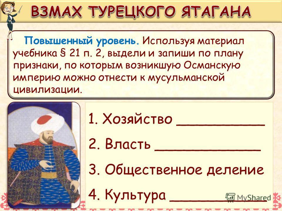 Повышенный уровень. Используя материал учебника § 21 п. 2, выдели и запиши по плану признаки, по которым возникшую Османскую империю можно отнести к мусульманской цивилизации. 1. Хозяйство __________ 2. Власть ____________ 3. Общественное деление 4.