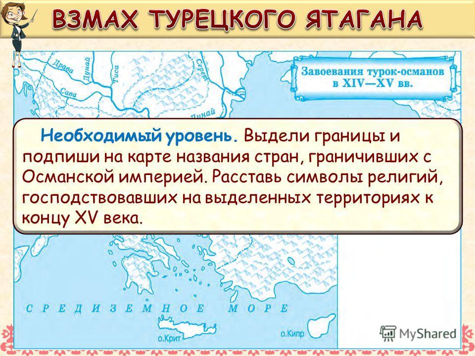 Необходимый уровень. Выдели границы и подпиши на карте названия стран, граничивших с Османской империей. Расставь символы религий, господствовавших на выделенных территориях к концу XV века.